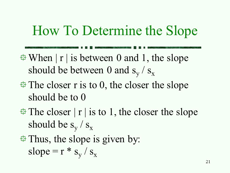 21 How To Determine the Slope When | r | is between 0 and 1, the slope should be between 0 and s y / s x The closer r is to 0, the closer the slope sh
