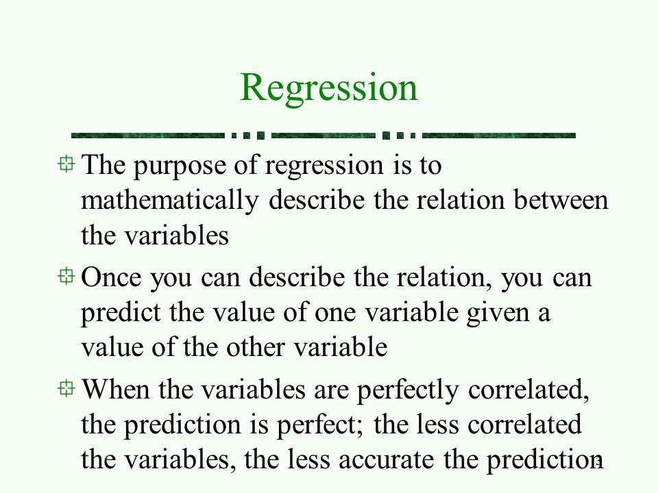 3 Regression The purpose of regression is to mathematically describe the relation between the variables Once you can describe the relation, you can pr