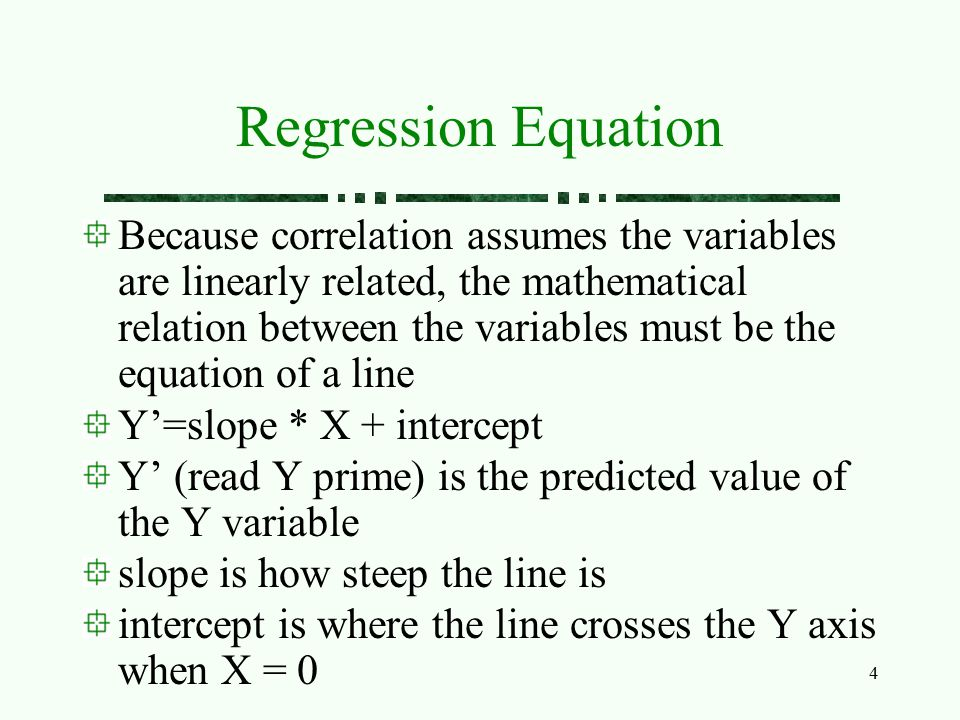 4 Regression Equation Because correlation assumes the variables are linearly related, the mathematical relation between the variables must be the equa