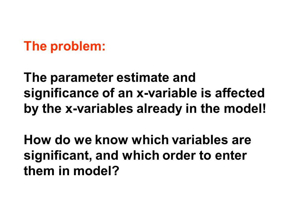 The problem: The parameter estimate and significance of an x-variable is affected by the x-variables already in the model.