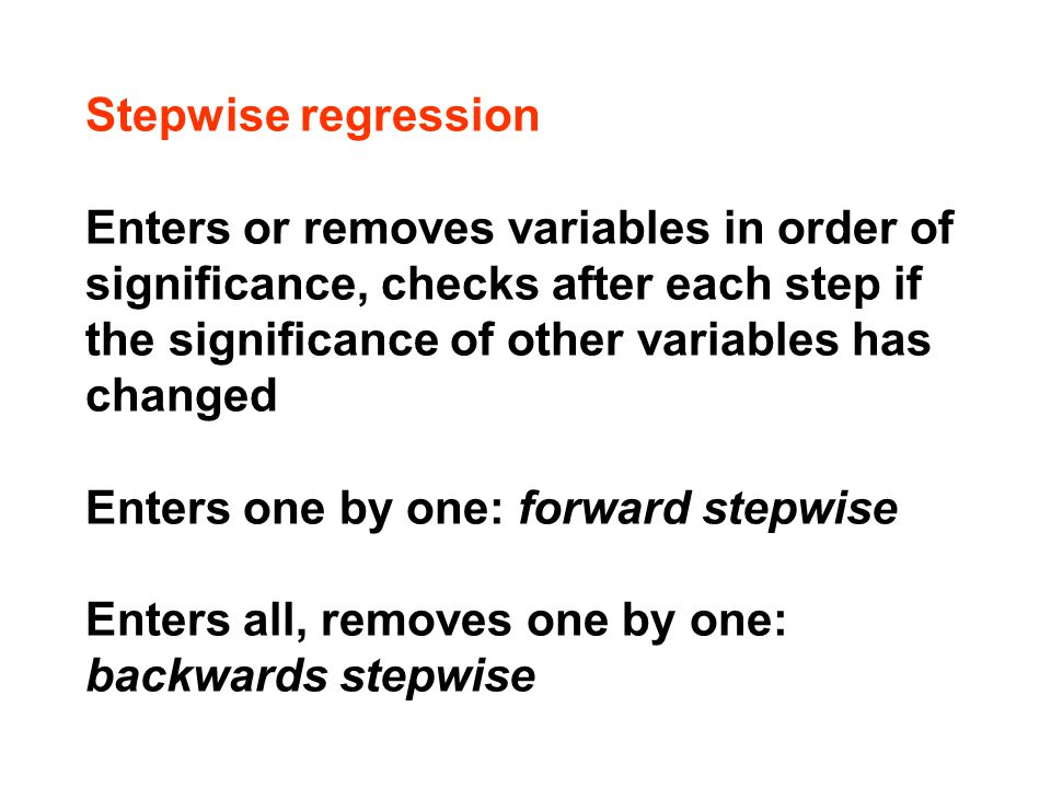 Stepwise regression Enters or removes variables in order of significance, checks after each step if the significance of other variables has changed Enters one by one: forward stepwise Enters all, removes one by one: backwards stepwise
