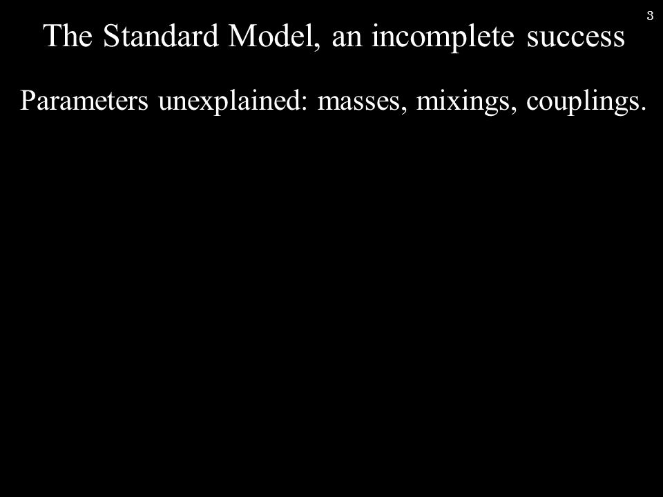 3 The Standard Model, an incomplete success Parameters unexplained: masses, mixings, couplings.