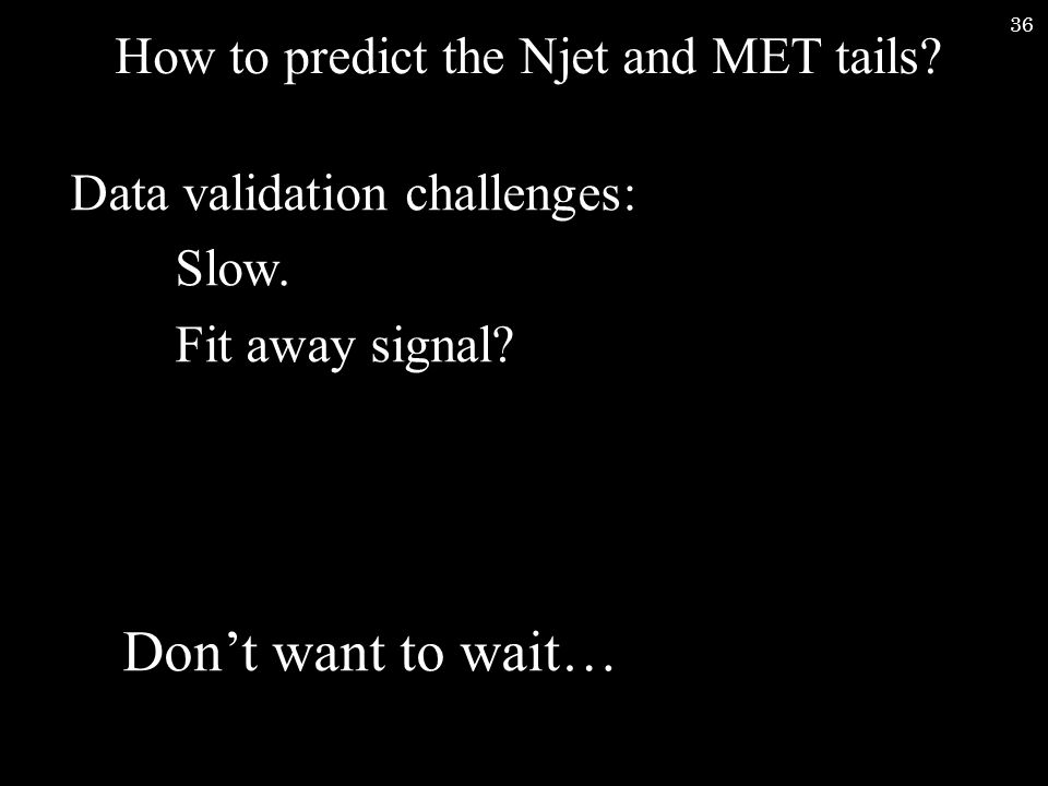 36 How to predict the Njet and MET tails. Data validation challenges: Slow.