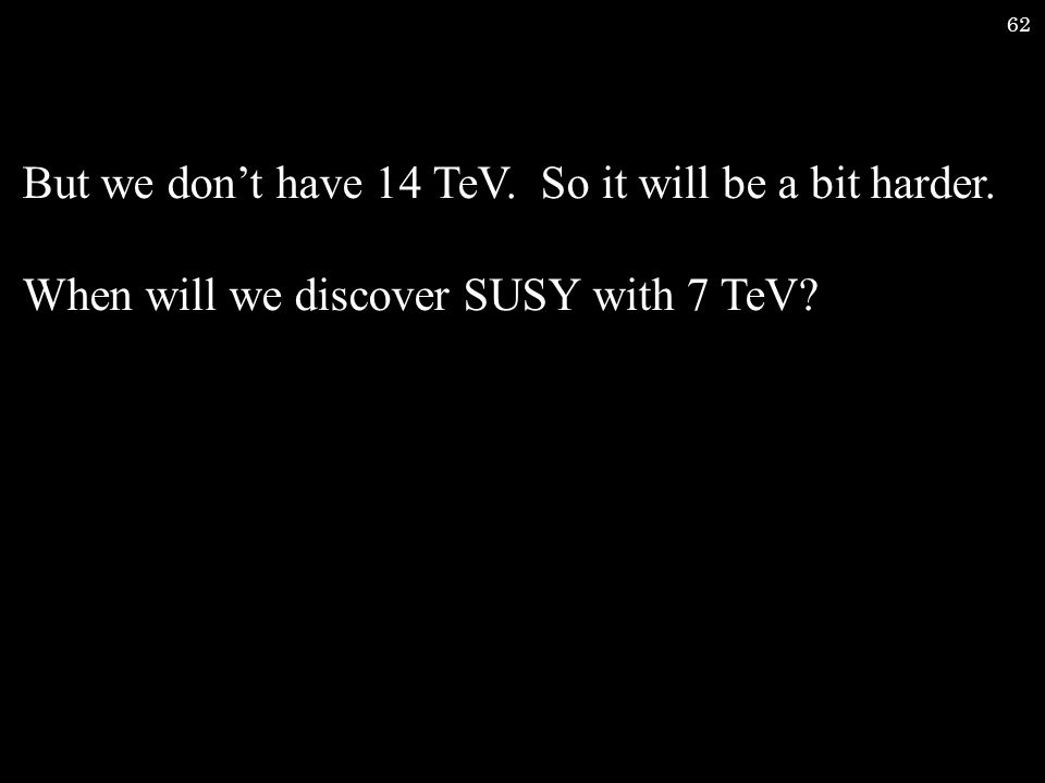 62 But we don't have 14 TeV. So it will be a bit harder. When will we discover SUSY with 7 TeV