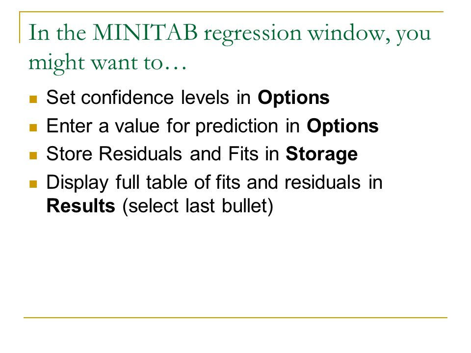 In the MINITAB regression window, you might want to… Set confidence levels in Options Enter a value for prediction in Options Store Residuals and Fits in Storage Display full table of fits and residuals in Results (select last bullet)