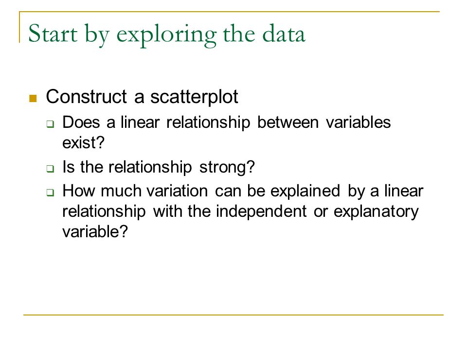 Start by exploring the data Construct a scatterplot  Does a linear relationship between variables exist.