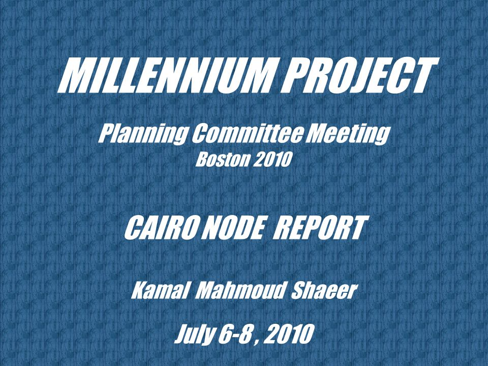 MILLENNIUM PROJECT Planning Committee Meeting Boston 2010 CAIRO NODE REPORT Kamal Mahmoud Shaeer July 6-8, 2010