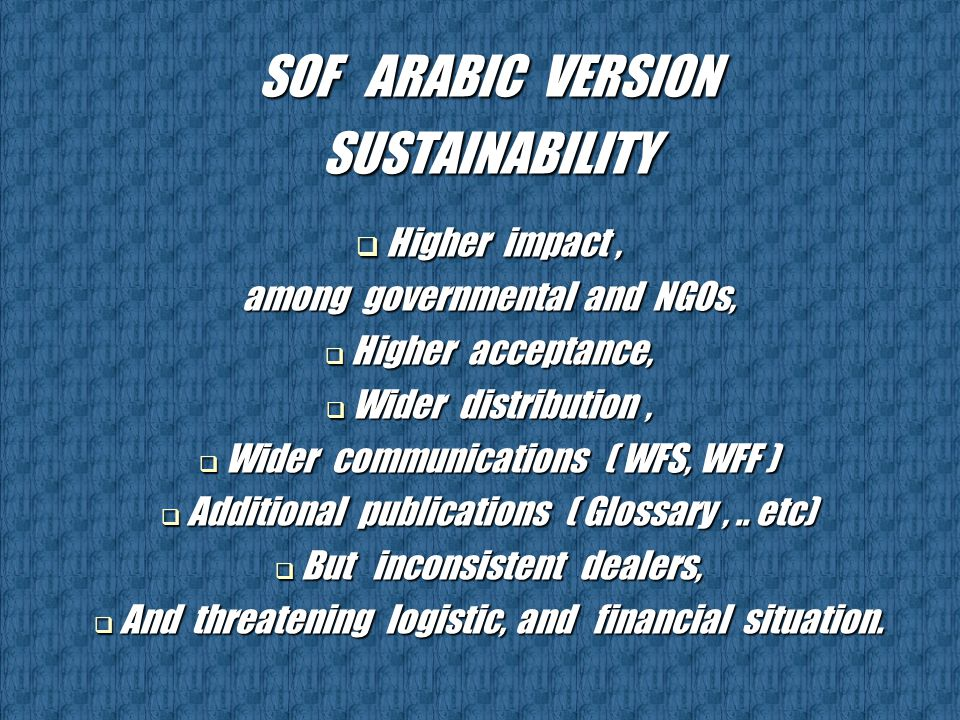 SOF ARABIC VERSION SUSTAINABILITY  Higher impact, among governmental and NGOs,  Higher acceptance,  Wider distribution,  Wider communications ( WFS, WFF )  Additional publications ( Glossary,..