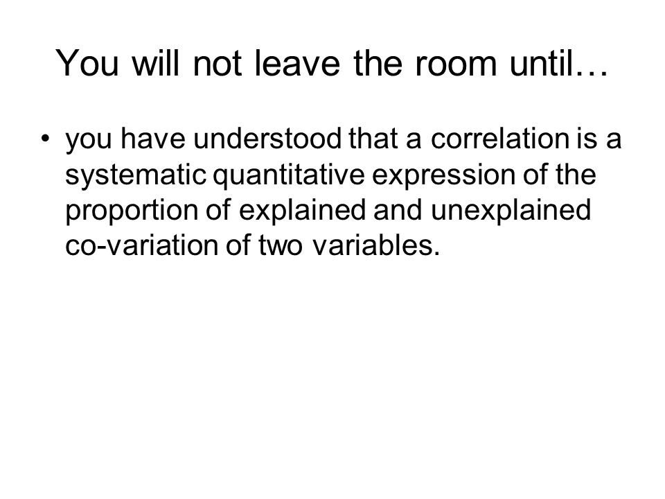 You will not leave the room until… you have understood that a correlation is a systematic quantitative expression of the proportion of explained and unexplained co-variation of two variables.