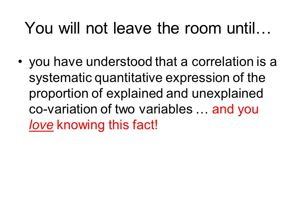 You will not leave the room until… you have understood that a correlation is a systematic quantitative expression of the proportion of explained and unexplained co-variation of two variables … and you love knowing this fact!
