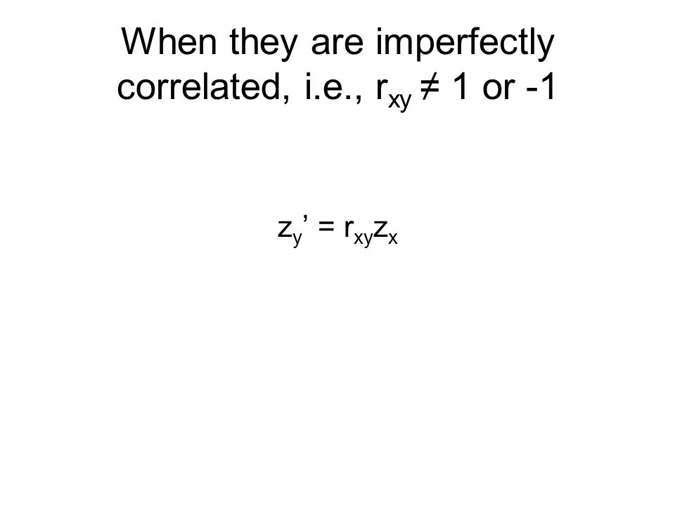 When they are imperfectly correlated, i.e., r xy ≠ 1 or -1 z y ' = r xy z x