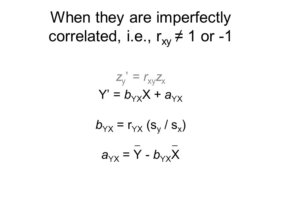 When they are imperfectly correlated, i.e., r xy ≠ 1 or -1 z y ' = r xy z x Y' = b YX X + a YX b YX = r YX (s y / s x ) a YX = Y - b YX X __