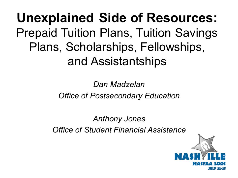 Unexplained Side of Resources: Prepaid Tuition Plans, Tuition Savings Plans, Scholarships, Fellowships, and Assistantships Dan Madzelan Office of Post