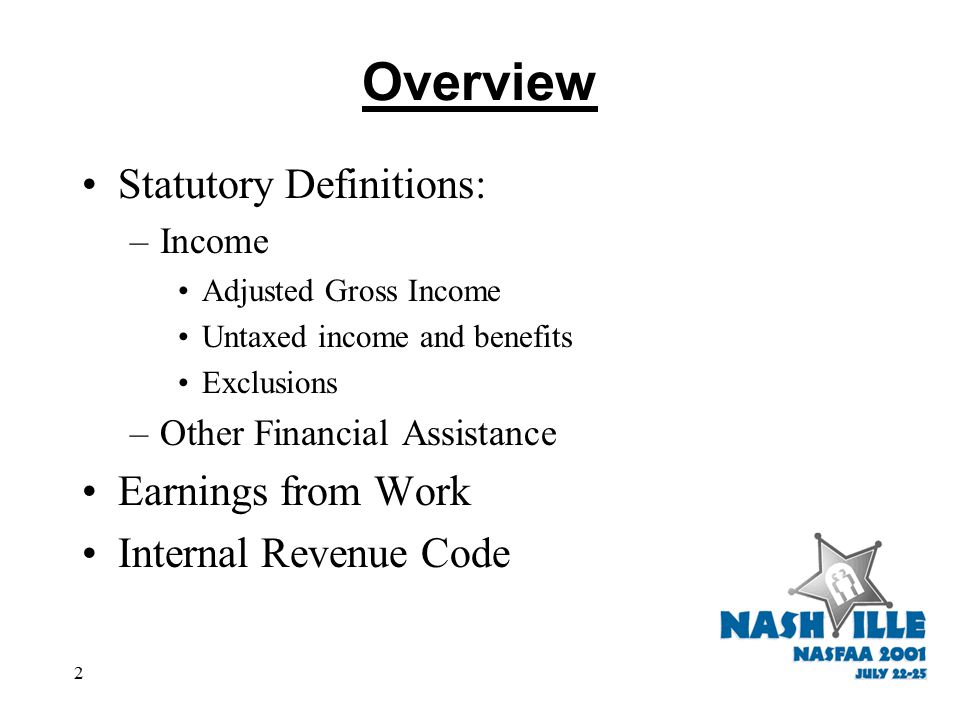 2 Overview Statutory Definitions: –Income Adjusted Gross Income Untaxed income and benefits Exclusions –Other Financial Assistance Earnings from Work