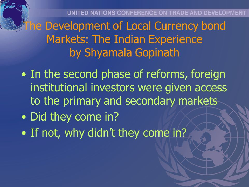 The Development of Local Currency bond Markets: The Indian Experience by Shyamala Gopinath In the second phase of reforms, foreign institutional inves