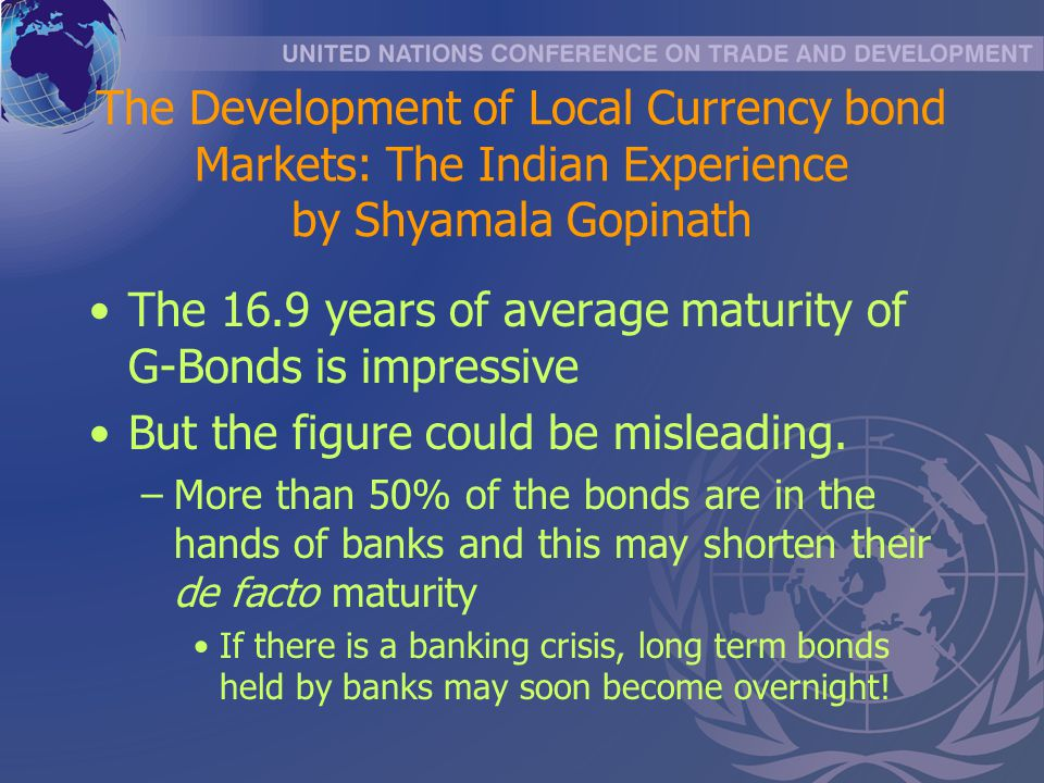 The Development of Local Currency bond Markets: The Indian Experience by Shyamala Gopinath The 16.9 years of average maturity of G-Bonds is impressive But the figure could be misleading.