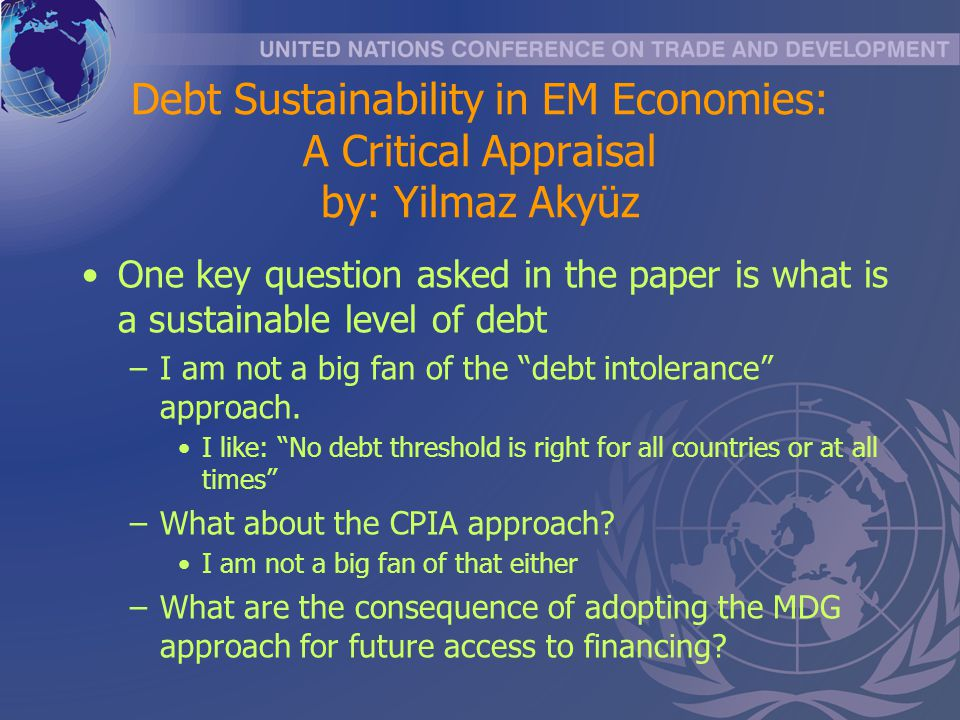 Debt Sustainability in EM Economies: A Critical Appraisal by: Yilmaz Akyüz One key question asked in the paper is what is a sustainable level of debt –I am not a big fan of the debt intolerance approach.