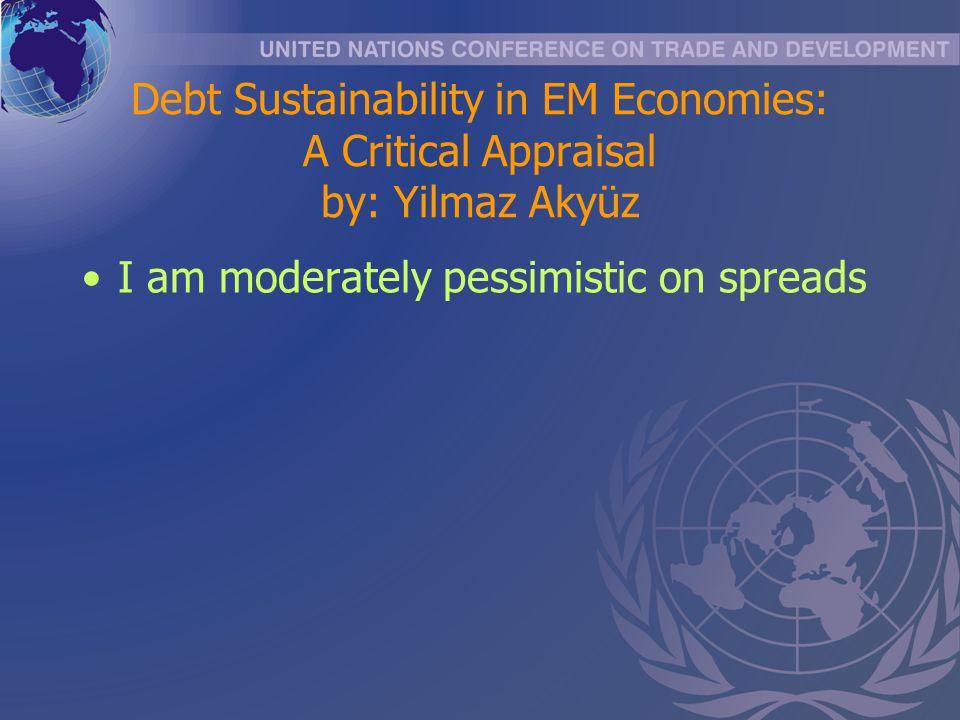 Debt Sustainability in EM Economies: A Critical Appraisal by: Yilmaz Akyüz I am moderately pessimistic on spreads