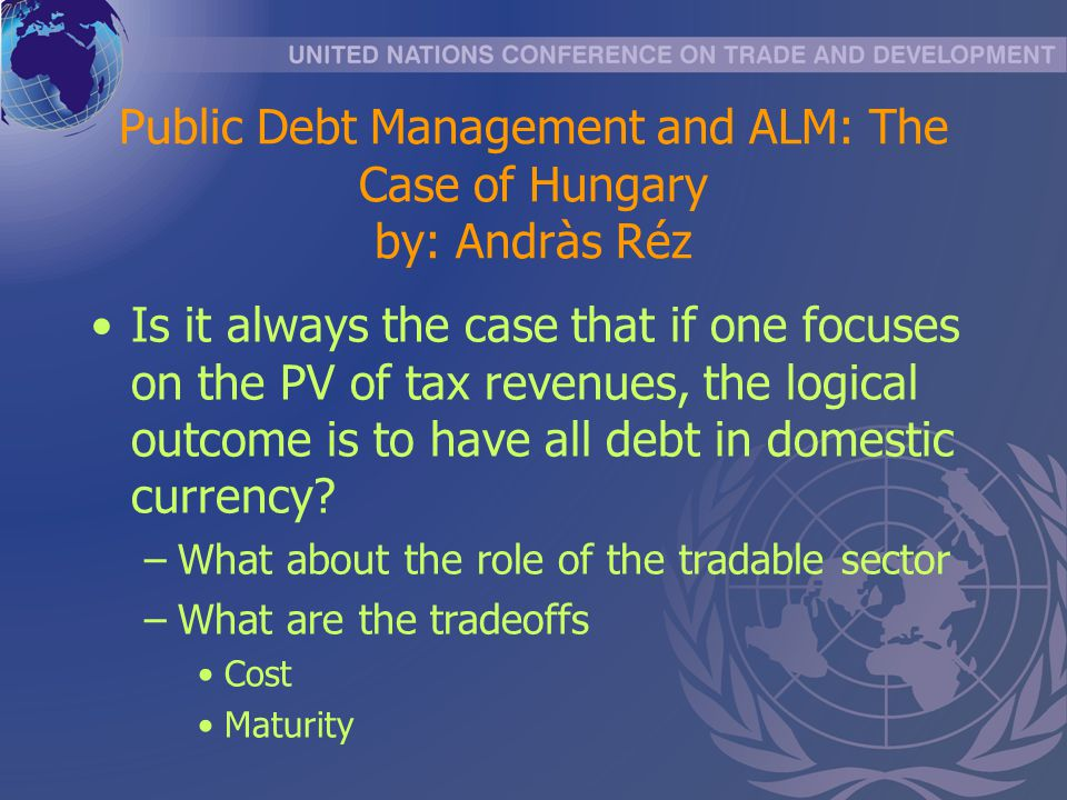 Public Debt Management and ALM: The Case of Hungary by: Andràs Réz Is it always the case that if one focuses on the PV of tax revenues, the logical outcome is to have all debt in domestic currency.