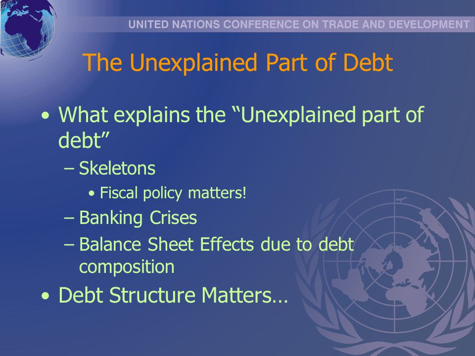 The Unexplained Part of Debt What explains the Unexplained part of debt –Skeletons Fiscal policy matters.