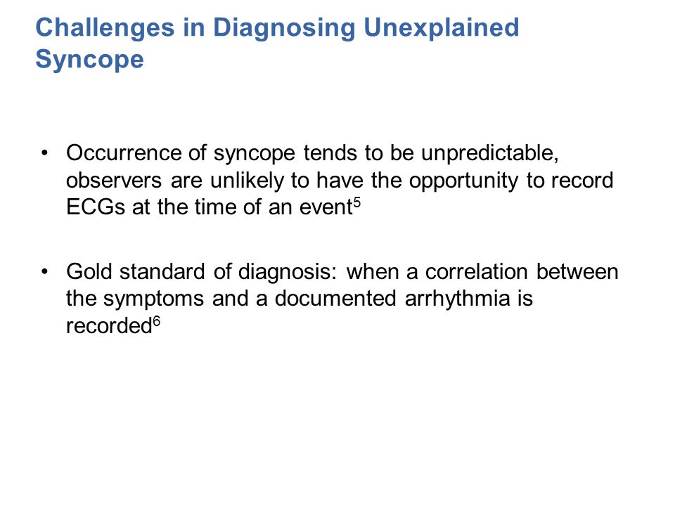 Challenges in Diagnosing Unexplained Syncope Occurrence of syncope tends to be unpredictable, observers are unlikely to have the opportunity to record ECGs at the time of an event 5 Gold standard of diagnosis: when a correlation between the symptoms and a documented arrhythmia is recorded 6