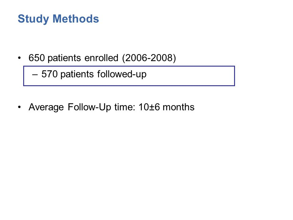 650 patients enrolled (2006-2008) –570 patients followed-up Average Follow-Up time: 10±6 months Study Methods