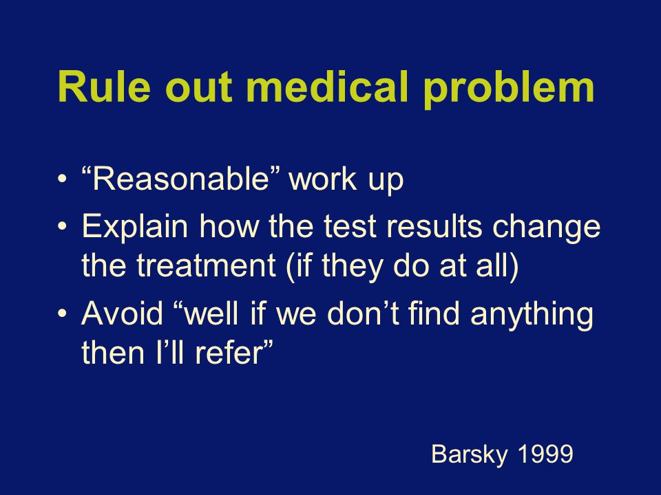 Rule out medical problem Reasonable work up Explain how the test results change the treatment (if they do at all) Avoid well if we don't find anything then I'll refer Barsky 1999