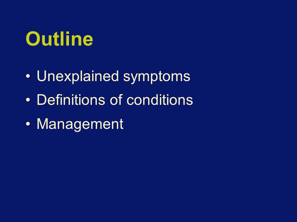 Outline Unexplained symptoms Definitions of conditions Management