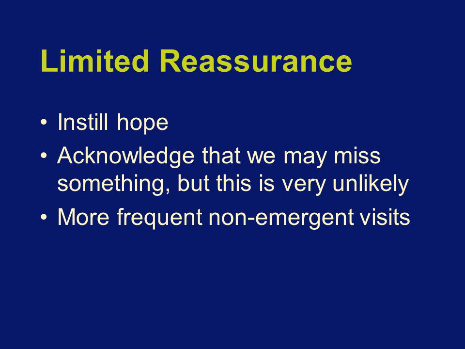 Limited Reassurance Instill hope Acknowledge that we may miss something, but this is very unlikely More frequent non-emergent visits