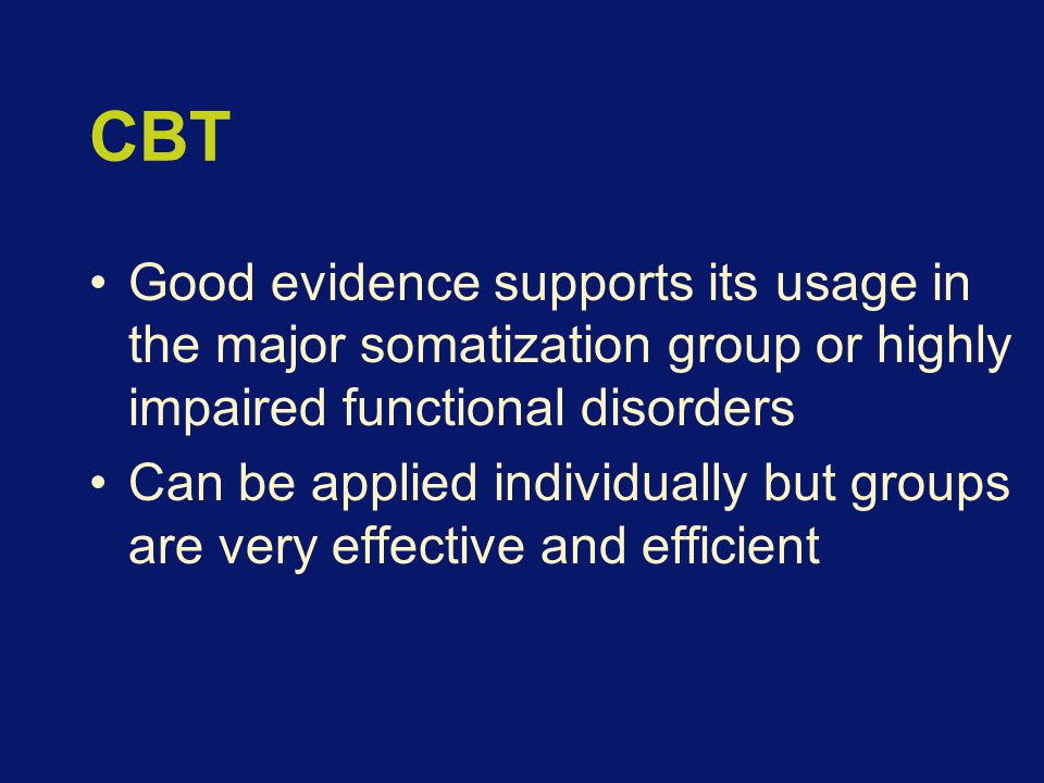 CBT Good evidence supports its usage in the major somatization group or highly impaired functional disorders Can be applied individually but groups are very effective and efficient