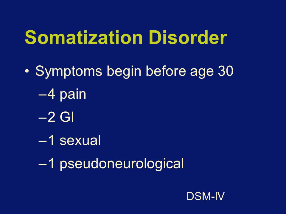 Somatization Disorder Symptoms begin before age 30 –4 pain –2 GI –1 sexual –1 pseudoneurological DSM-IV