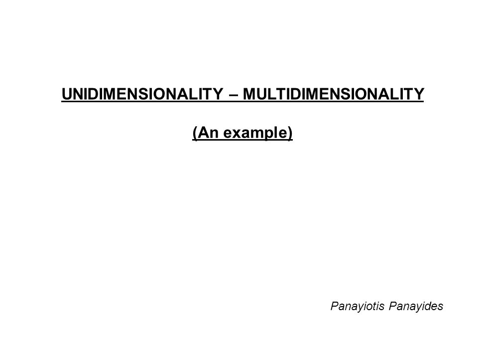 UNIDIMENSIONALITY – MULTIDIMENSIONALITY (An example) Panayiotis Panayides