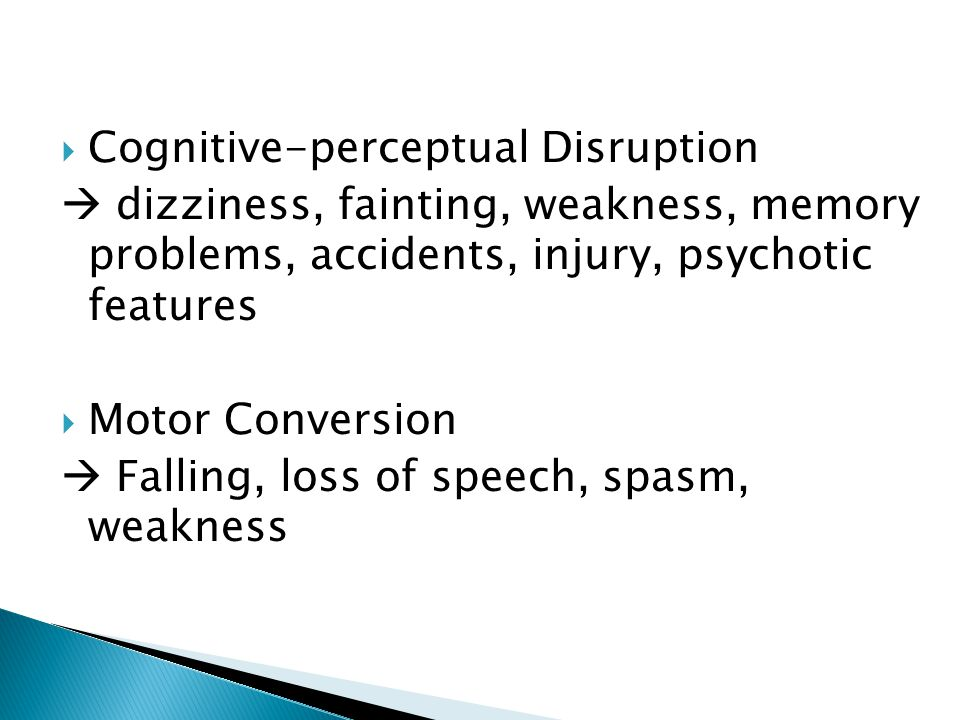  Cognitive-perceptual Disruption  dizziness, fainting, weakness, memory problems, accidents, injury, psychotic features  Motor Conversion  Falling
