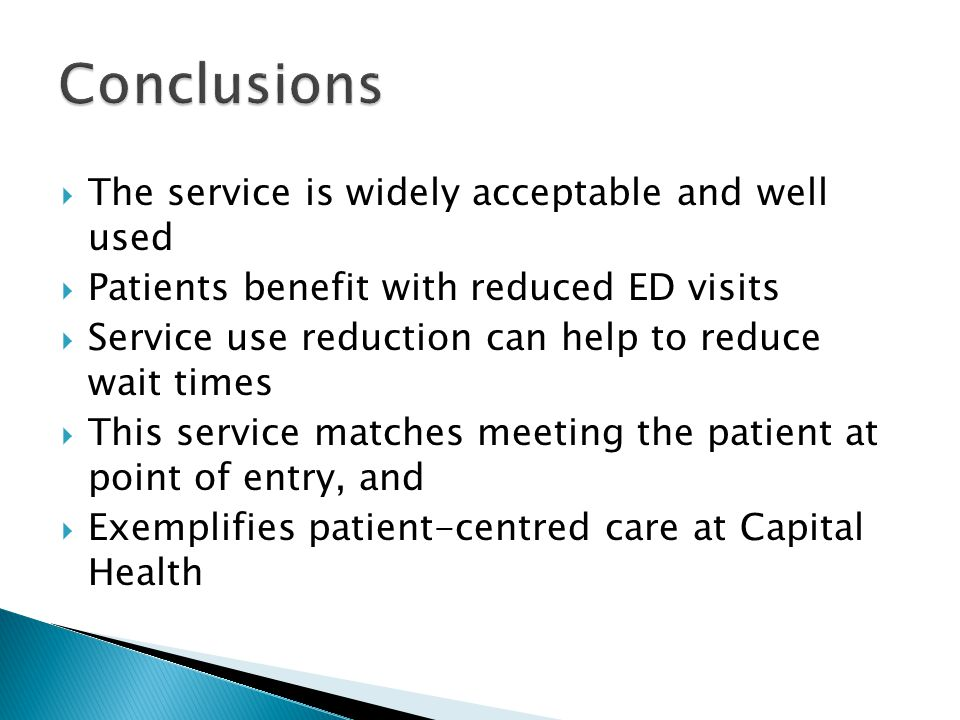  The service is widely acceptable and well used  Patients benefit with reduced ED visits  Service use reduction can help to reduce wait times  Thi