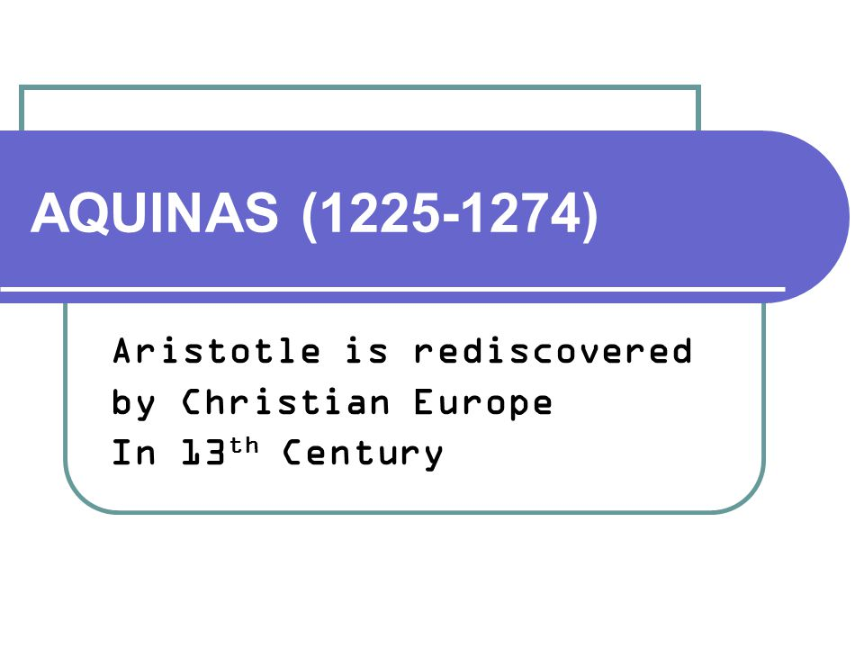 AQUINAS (1225-1274) Aristotle is rediscovered by Christian Europe In 13 th Century