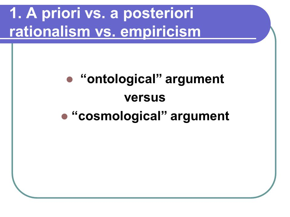 1. A priori vs. a posteriori rationalism vs.