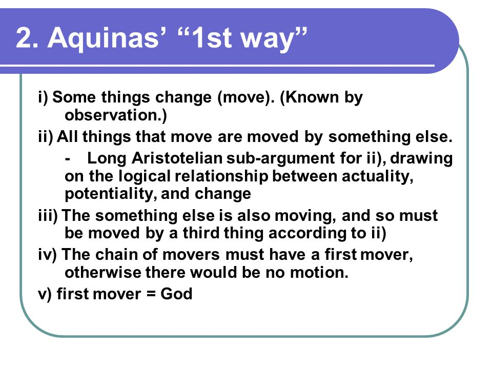 "2. Aquinas' ""1st way"" i) Some things change (move). (Known by observation.) ii) All things that move are moved by something else. -Long Aristotelian s"