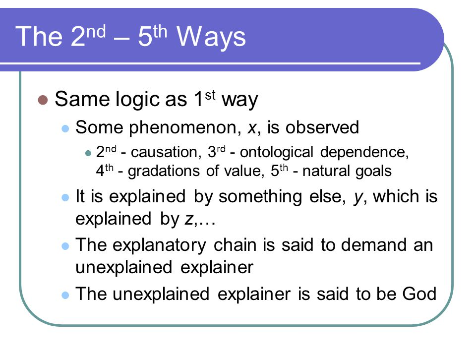 The 2 nd – 5 th Ways Same logic as 1 st way Some phenomenon, x, is observed 2 nd - causation, 3 rd - ontological dependence, 4 th - gradations of valu