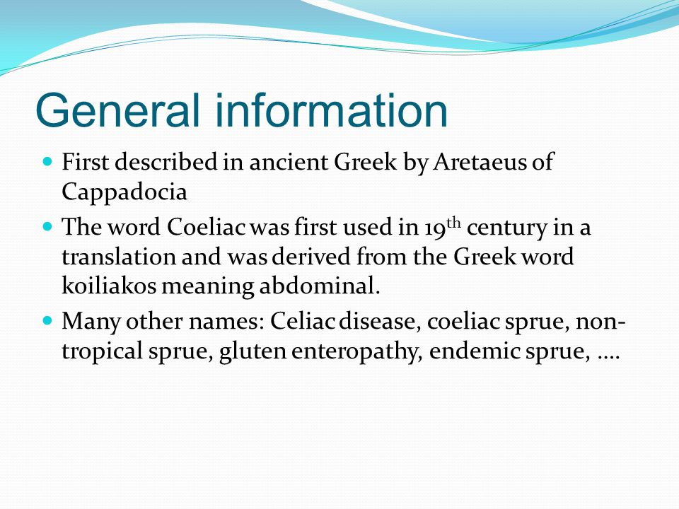General information First described in ancient Greek by Aretaeus of Cappadocia The word Coeliac was first used in 19 th century in a translation and w