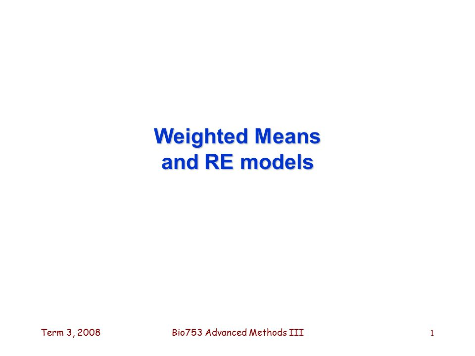 Term 3, 2008Bio753 Advanced Methods III1 Weighted Means and RE models