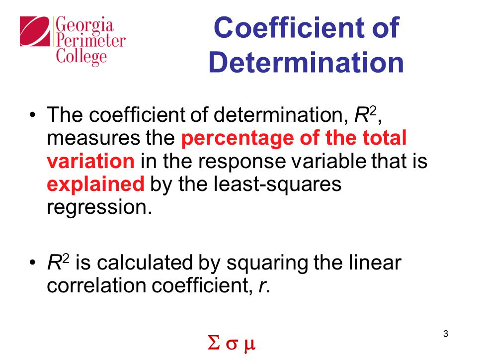  3 Coefficient of Determination The coefficient of determination, R 2, measures the percentage of the total variation in the response variable that is explained by the least-squares regression.