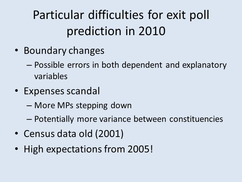 Particular difficulties for exit poll prediction in 2010 Boundary changes – Possible errors in both dependent and explanatory variables Expenses scand