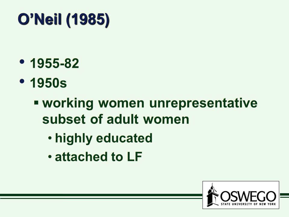 O'Neil (1985) 1955-82 1950s  working women unrepresentative subset of adult women highly educated attached to LF 1955-82 1950s  working women unrepresentative subset of adult women highly educated attached to LF