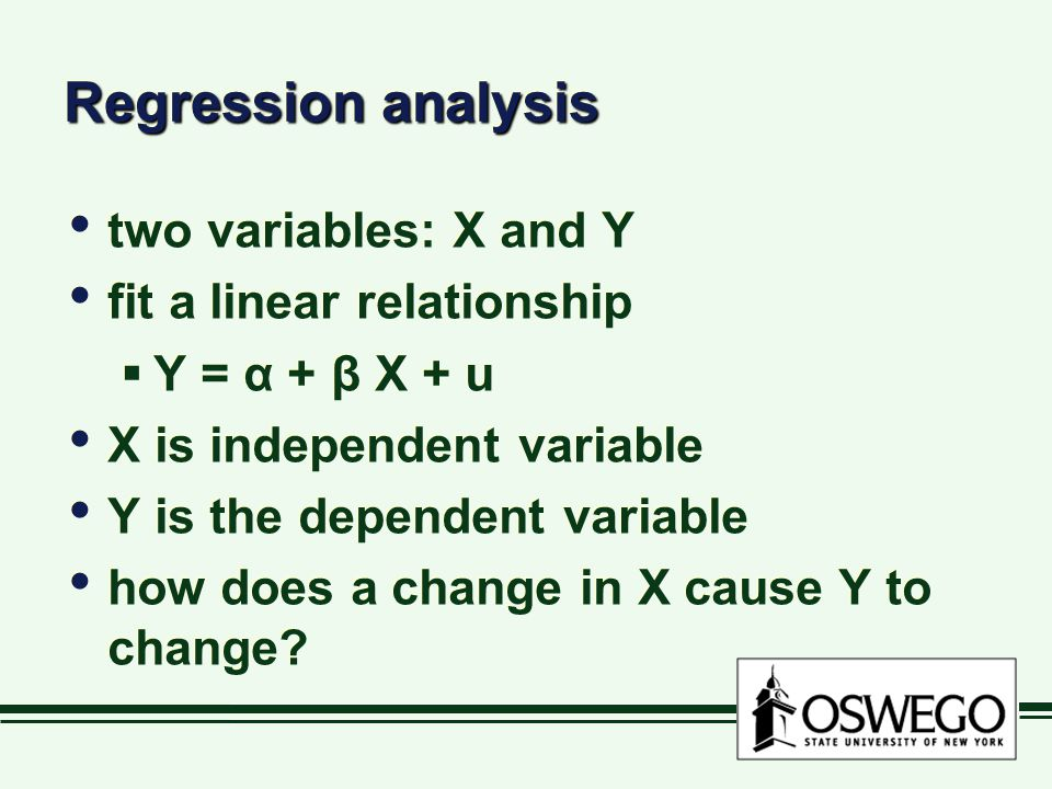 Regression analysis two variables: X and Y fit a linear relationship  Y = α + β X + u X is independent variable Y is the dependent variable how does a change in X cause Y to change.