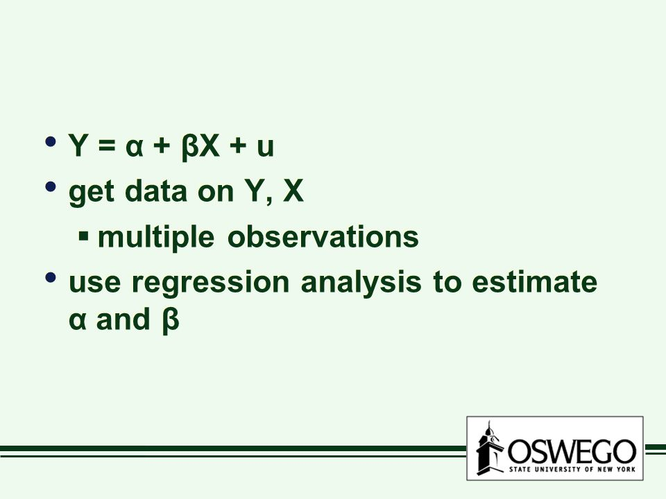 Y = α + βX + u get data on Y, X  multiple observations use regression analysis to estimate α and β Y = α + βX + u get data on Y, X  multiple observations use regression analysis to estimate α and β
