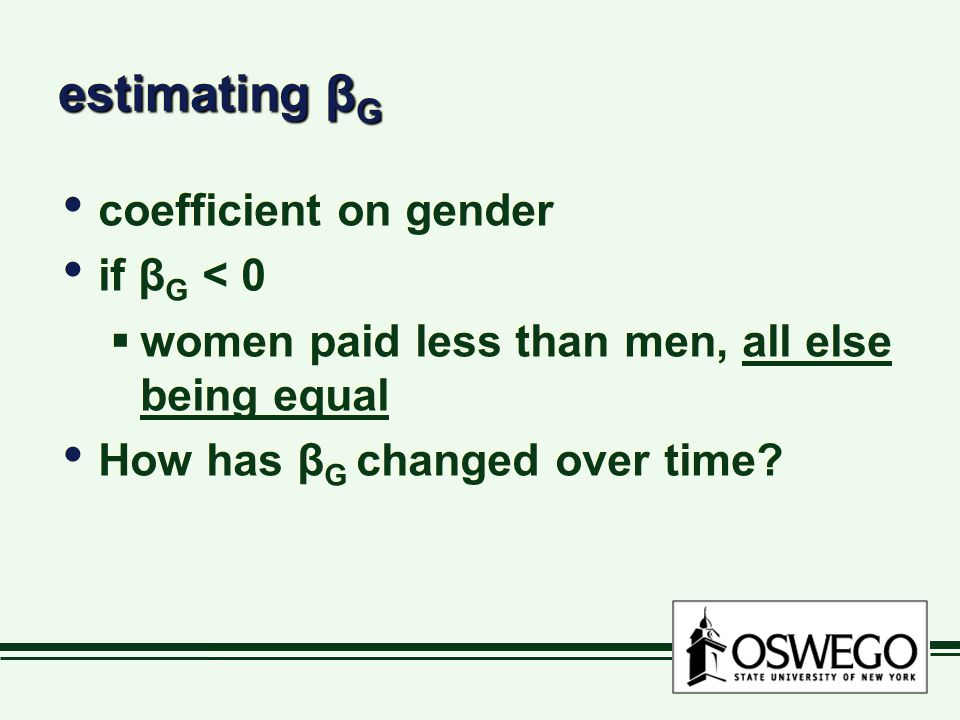 estimating β G coefficient on gender if β G < 0  women paid less than men, all else being equal How has β G changed over time.