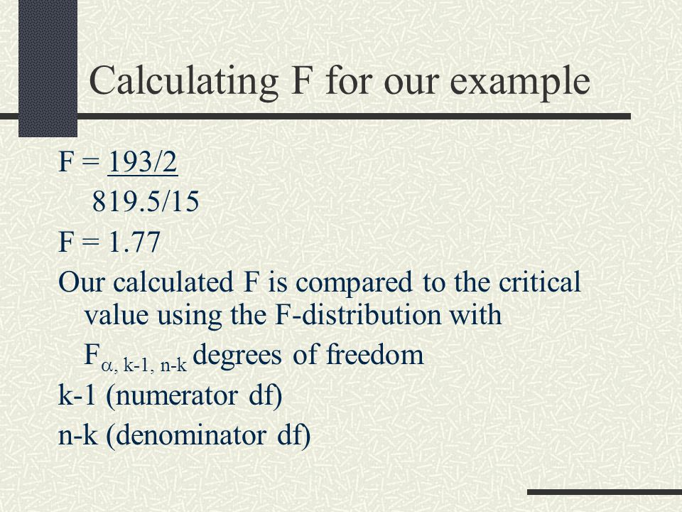 Calculating F for our example F = 193/2 819.5/15 F = 1.77 Our calculated F is compared to the critical value using the F-distribution with F , k-1, n