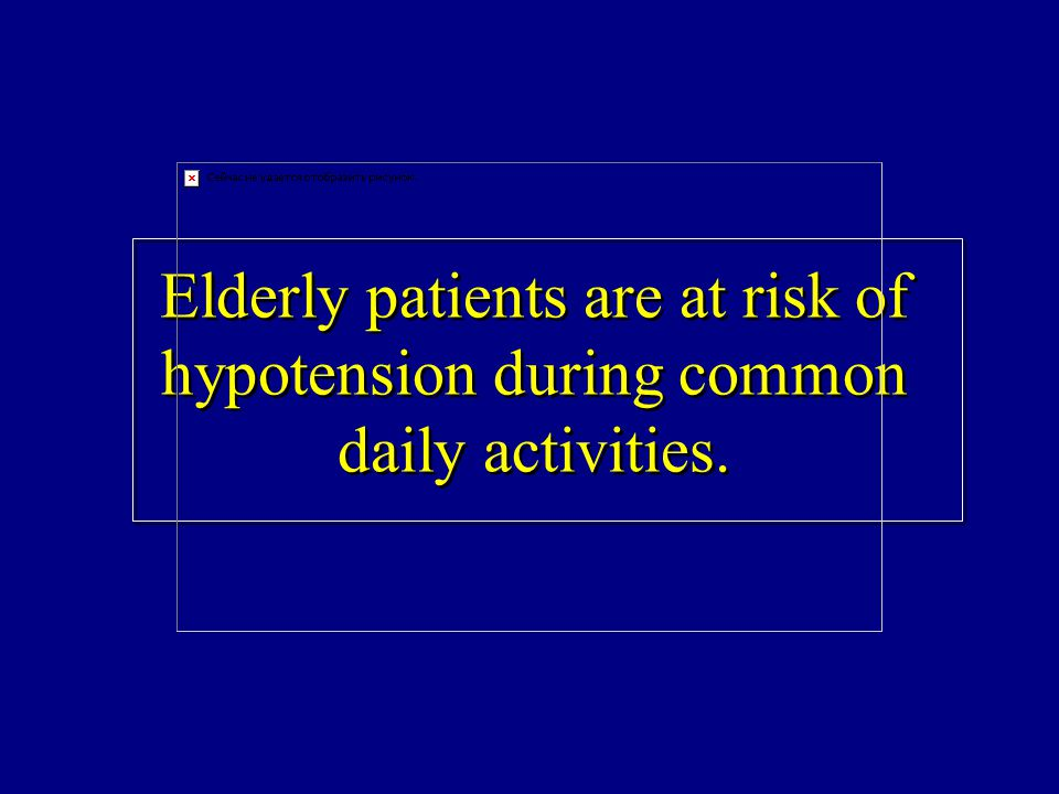 Elderly patients are at risk of hypotension during common daily activities.