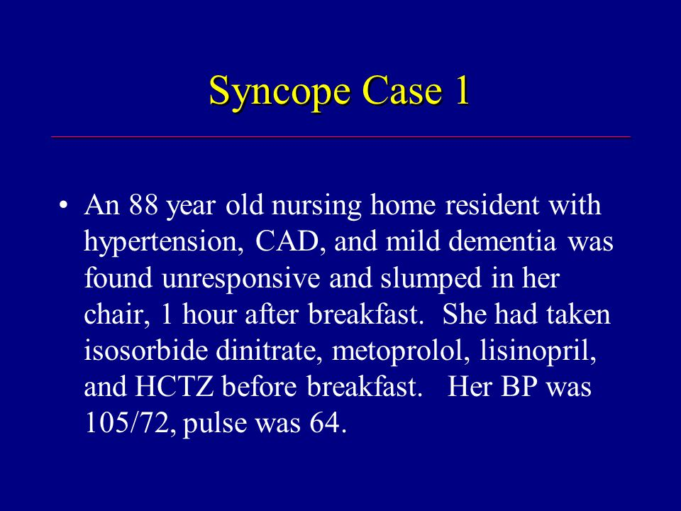 Syncope Case 1 An 88 year old nursing home resident with hypertension, CAD, and mild dementia was found unresponsive and slumped in her chair, 1 hour after breakfast.