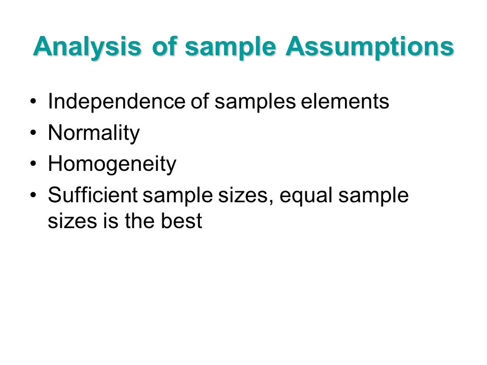 Analysis of sample Assumptions Independence of samples elements Normality Homogeneity Sufficient sample sizes, equal sample sizes is the best